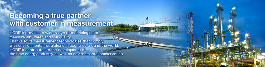 Becoming a true partner with customer in measurement / HORIBA provides a wide range of technologies to measure air, water and soil quality.  Thanks to its measurement technologies that comply with environmental regulations in countries around the world, H